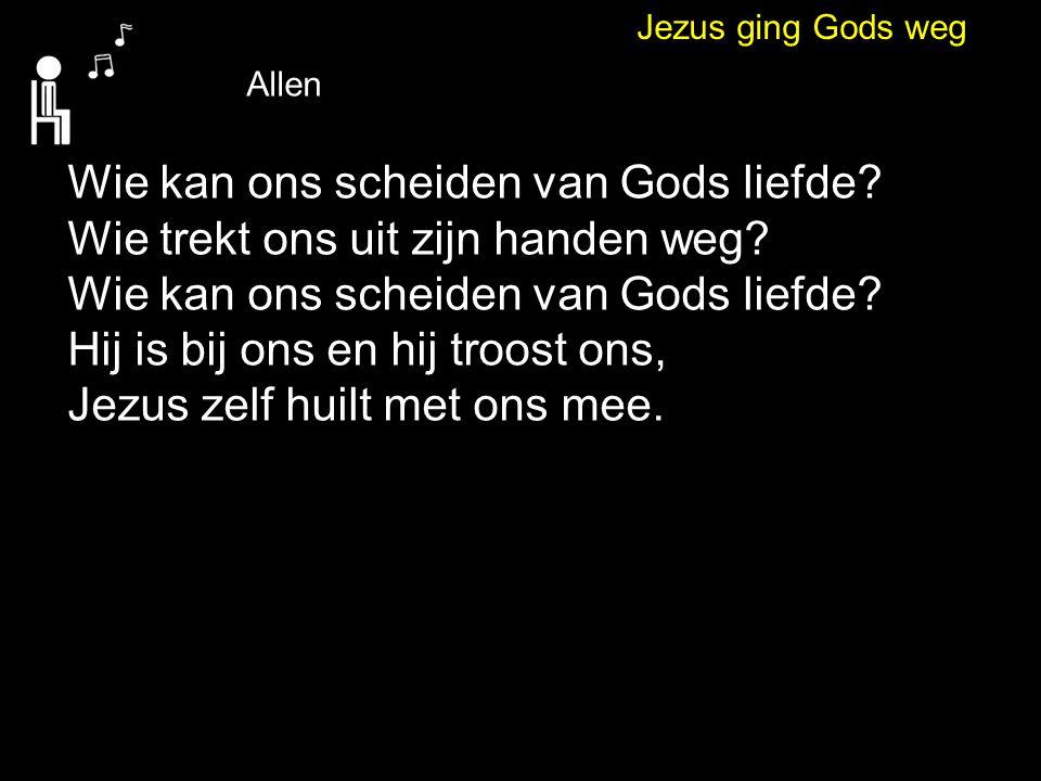 Jezus ging Gods weg Allen Wie kan ons scheiden van Gods liefde? Wie trekt ons uit zijn handen weg? Wie kan ons scheiden van Gods liefde? Hij is bij on