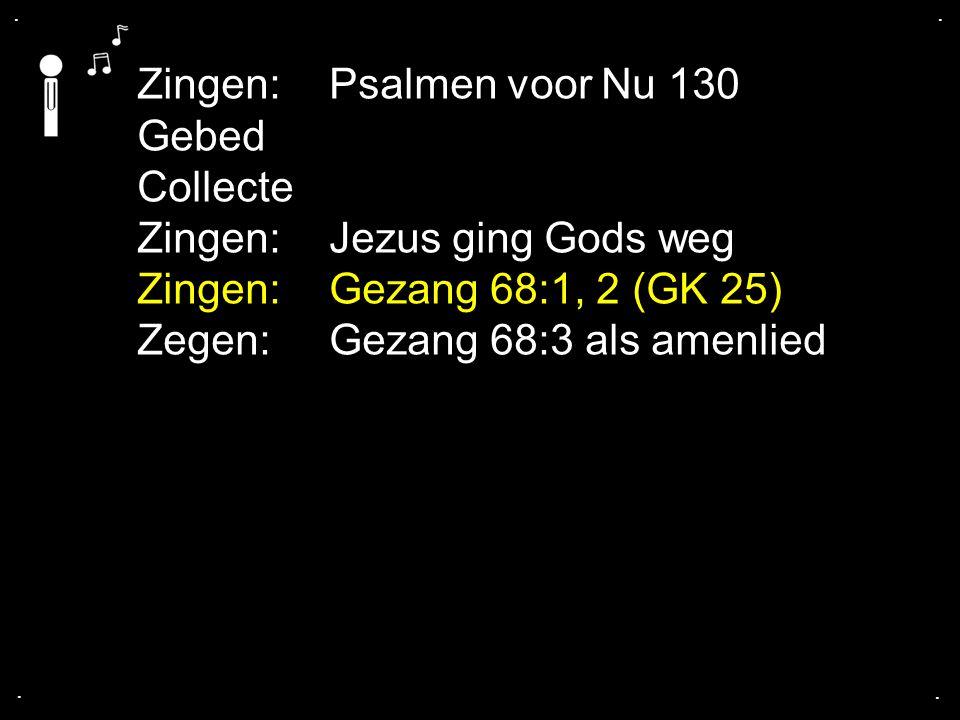 Zingen:Psalmen voor Nu 130 Gebed Collecte Zingen:Jezus ging Gods weg Zingen: Gezang 68:1, 2 (GK 25) Zegen: Gezang 68:3 als amenlied....