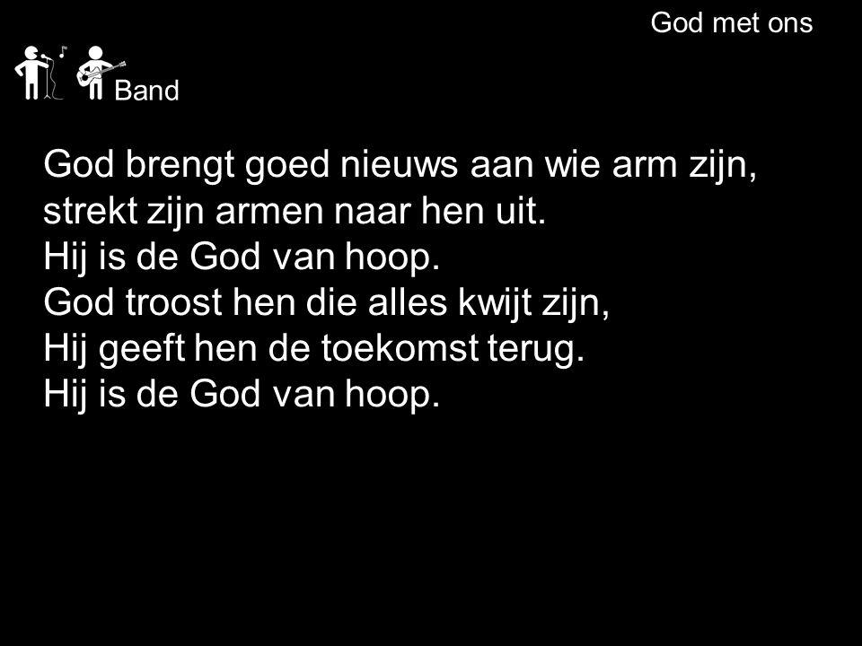 God met ons God brengt goed nieuws aan wie arm zijn, strekt zijn armen naar hen uit. Hij is de God van hoop. God troost hen die alles kwijt zijn, Hij