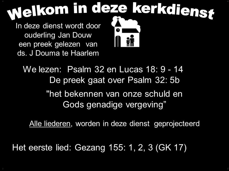 Votum en groet Zingen:Gezang 155: 1, 2, 3 (GK 17) Gebed Lezen: Psalm 32 Zingen:Psalm 19: 5 Lezen: Lucas 18: 9 - 14 Zingen:Psalm 19: 6 Preek over Psalm 32: 5b Zingen:Psalm 32: 1, 2