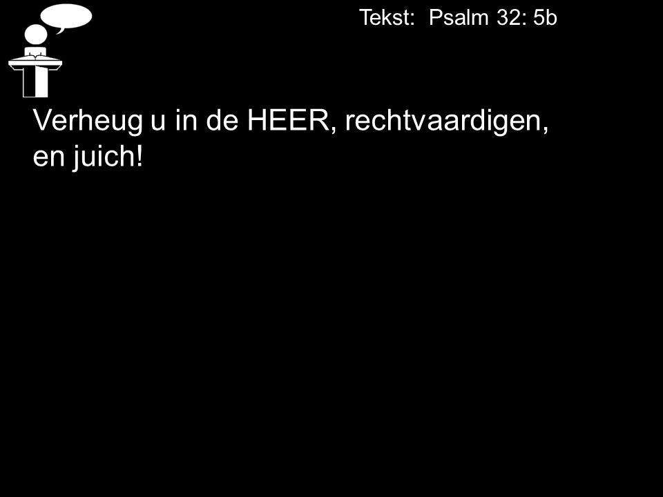 Tekst: Psalm 32: 5b Verheug u in de HEER, rechtvaardigen, en juich!