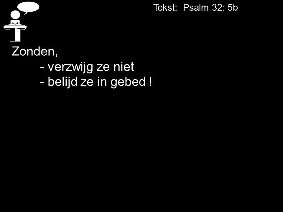 Tekst: Psalm 32: 5b Zonden, - verzwijg ze niet - belijd ze in gebed !