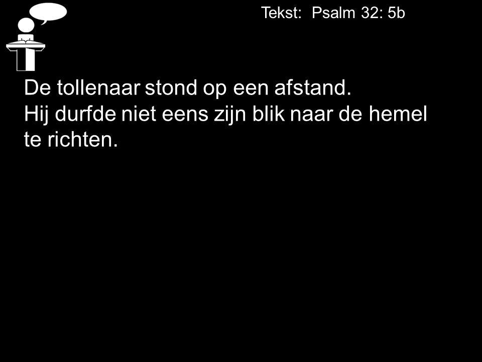 Tekst: Psalm 32: 5b De tollenaar stond op een afstand. Hij durfde niet eens zijn blik naar de hemel te richten.