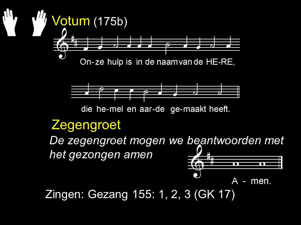 Votum (175b) Zegengroet Zingen: Gezang 155: 1, 2, 3 (GK 17) De zegengroet mogen we beantwoorden met het gezongen amen