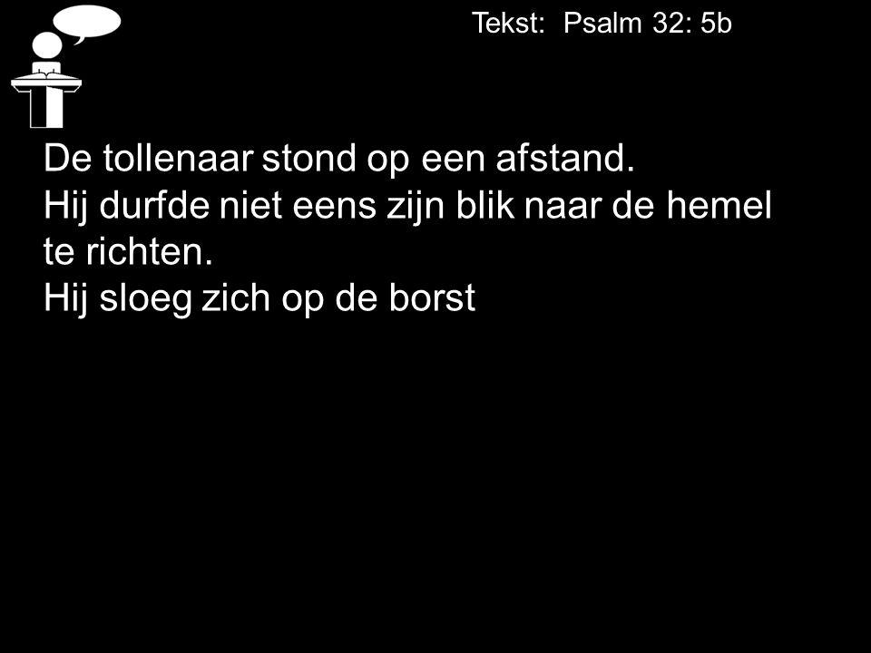 Tekst: Psalm 32: 5b De tollenaar stond op een afstand. Hij durfde niet eens zijn blik naar de hemel te richten. Hij sloeg zich op de borst
