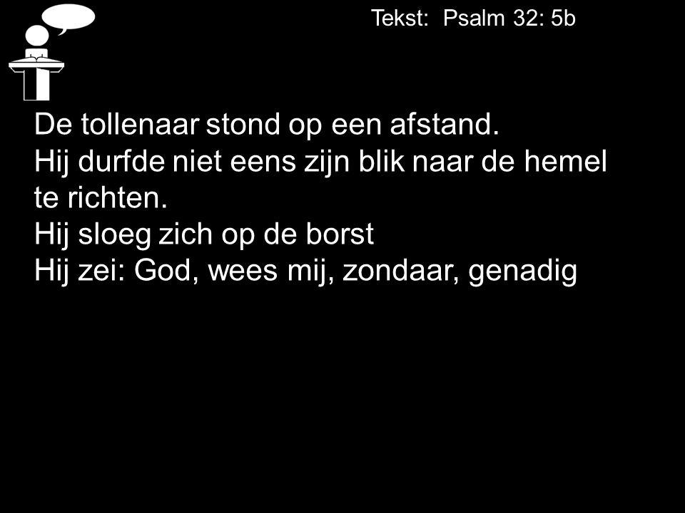 Tekst: Psalm 32: 5b De tollenaar stond op een afstand. Hij durfde niet eens zijn blik naar de hemel te richten. Hij sloeg zich op de borst Hij zei: Go
