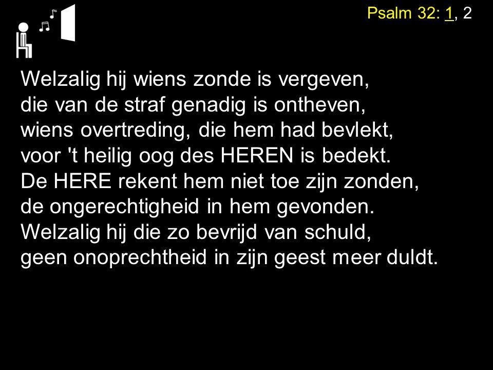 Psalm 32: 1, 2 Welzalig hij wiens zonde is vergeven, die van de straf genadig is ontheven, wiens overtreding, die hem had bevlekt, voor 't heilig oog