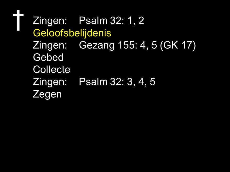 Zingen:Psalm 32: 1, 2 Geloofsbelijdenis Zingen:Gezang 155: 4, 5 (GK 17) Gebed Collecte Zingen:Psalm 32: 3, 4, 5 Zegen