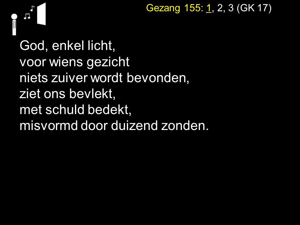 Gezang 155: 1, 2, 3 (GK 17) God, enkel licht, voor wiens gezicht niets zuiver wordt bevonden, ziet ons bevlekt, met schuld bedekt, misvormd door duize