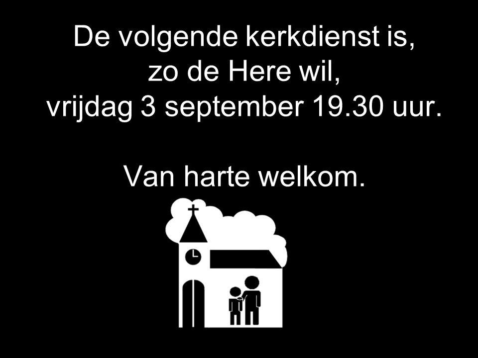 De volgende kerkdienst is, zo de Here wil, vrijdag 3 september 19.30 uur. Van harte welkom.