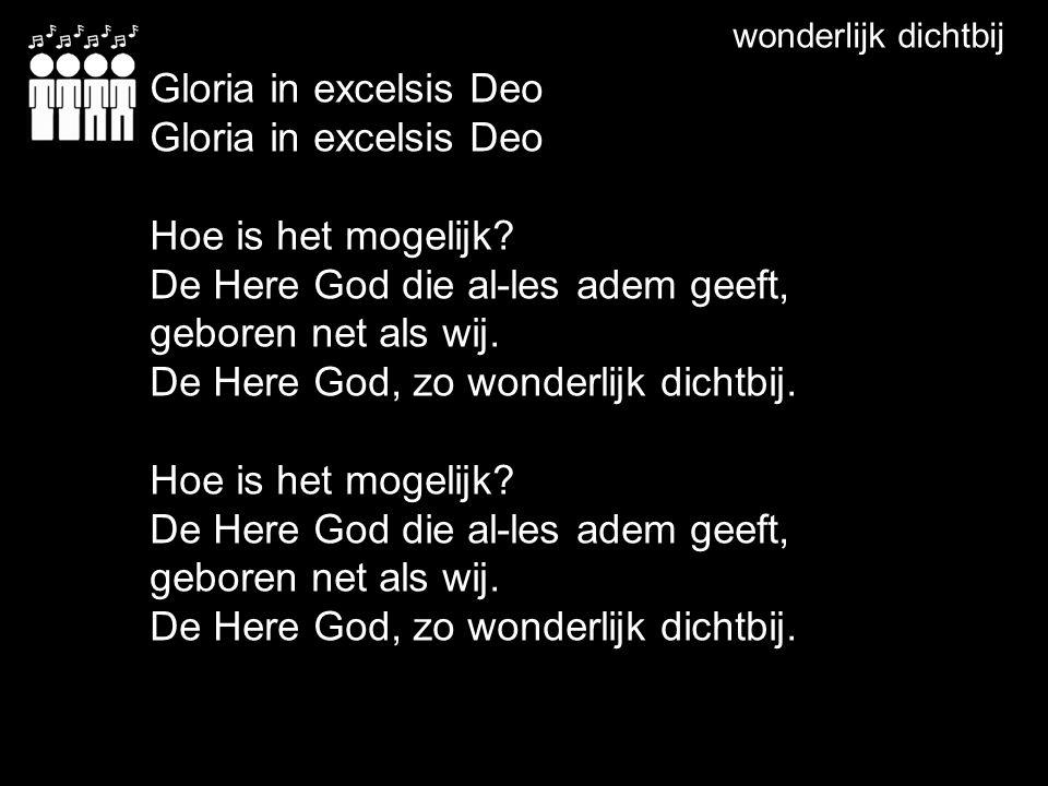 wonderlijk dichtbij Gloria in excelsis Deo Hoe is het mogelijk? De Here God die al-les adem geeft, geboren net als wij. De Here God, zo wonderlijk dic