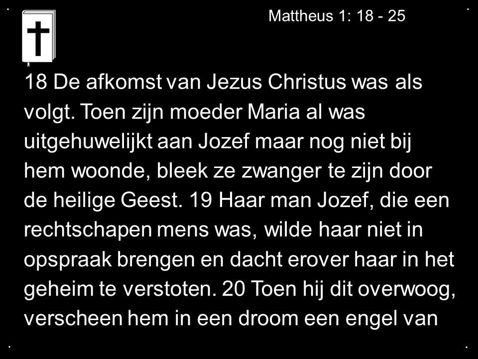.... Mattheus 1: 18 - 25 18 De afkomst van Jezus Christus was als volgt. Toen zijn moeder Maria al was uitgehuwelijkt aan Jozef maar nog niet bij hem