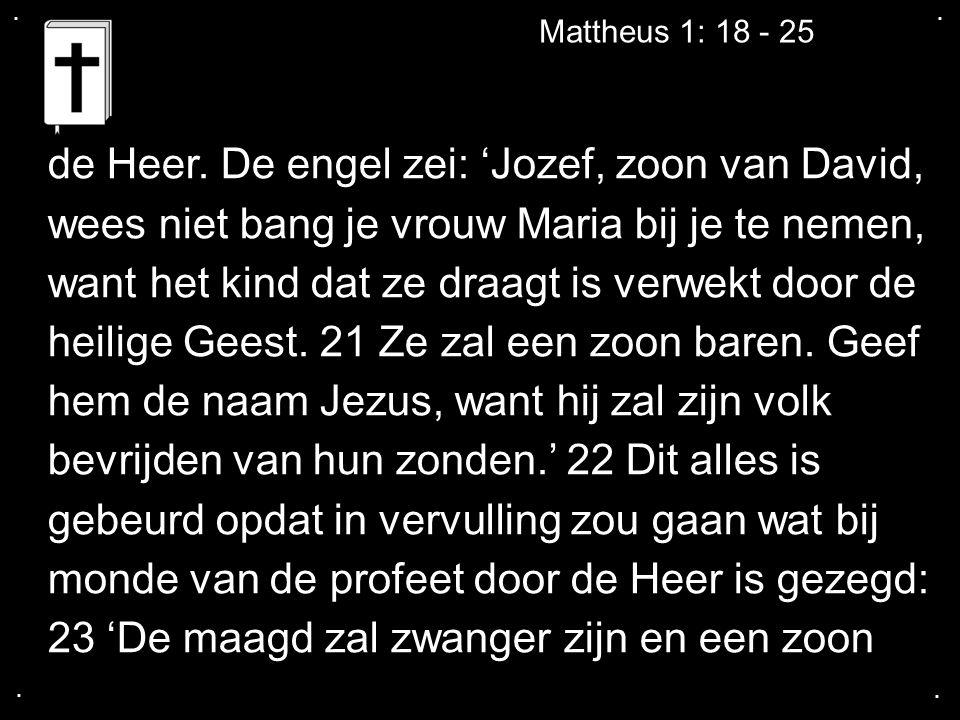 .... Mattheus 1: 18 - 25 de Heer. De engel zei: 'Jozef, zoon van David, wees niet bang je vrouw Maria bij je te nemen, want het kind dat ze draagt is