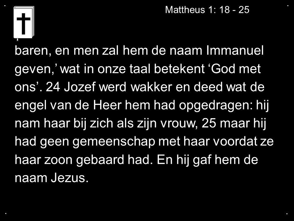 .... Mattheus 1: 18 - 25 baren, en men zal hem de naam Immanuel geven,' wat in onze taal betekent 'God met ons'. 24 Jozef werd wakker en deed wat de e