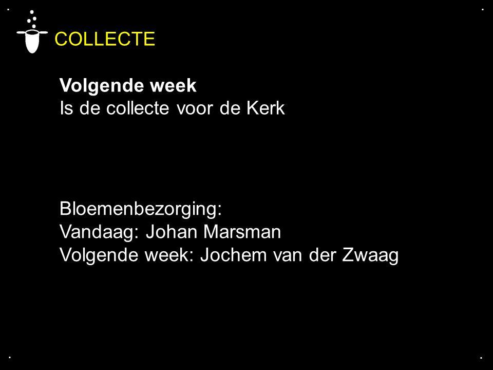 .... COLLECTE Volgende week Is de collecte voor de Kerk Bloemenbezorging: Vandaag: Johan Marsman Volgende week: Jochem van der Zwaag