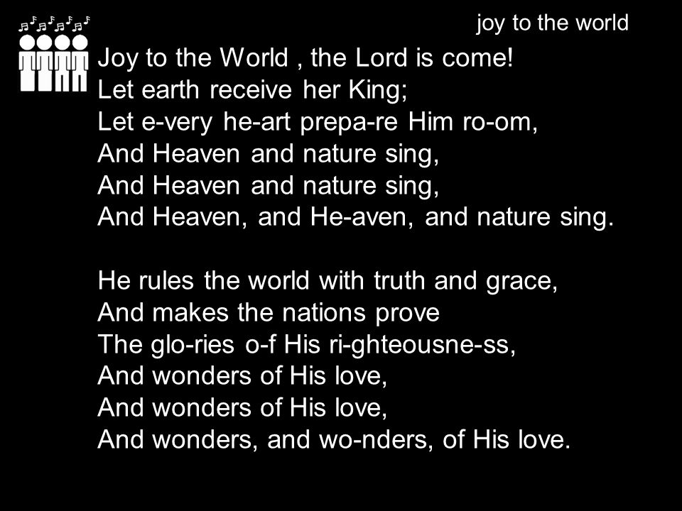 joy to the world Joy to the World, the Lord is come! Let earth receive her King; Let e-very he-art prepa-re Him ro-om, And Heaven and nature sing, And