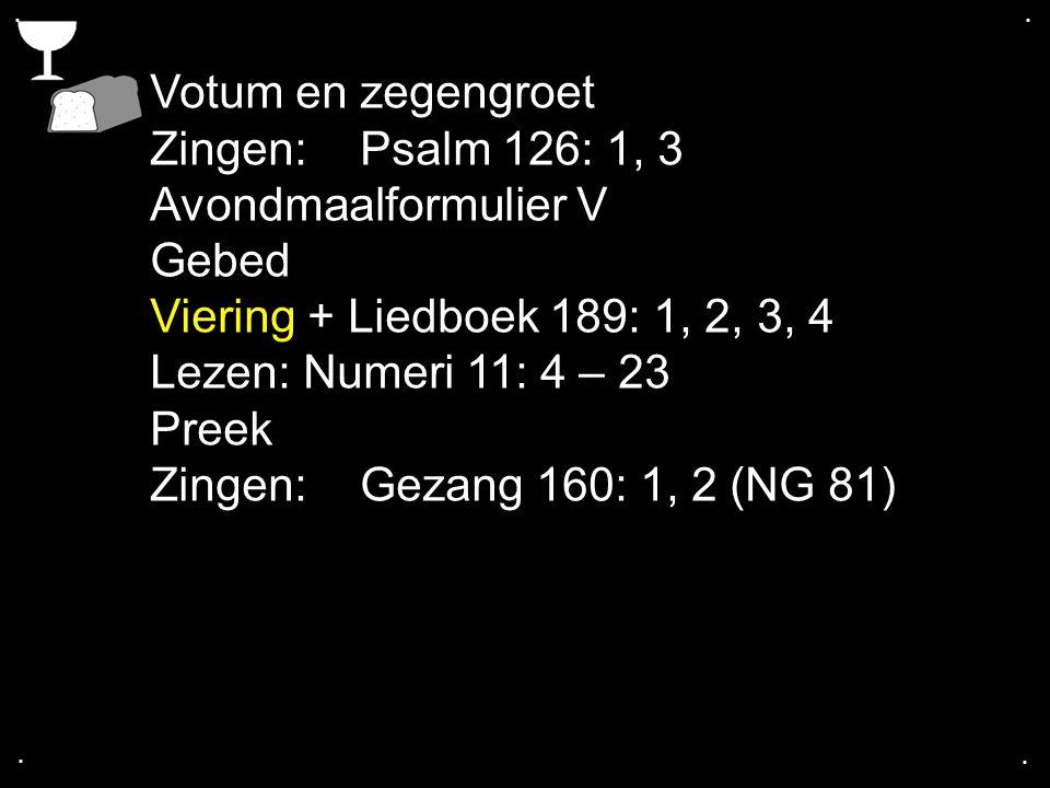 Votum en zegengroet Zingen:Psalm 126: 1, 3 Avondmaalformulier V Gebed Viering + Liedboek 189: 1, 2, 3, 4 Lezen: Numeri 11: 4 – 23 Preek Zingen:Gezang