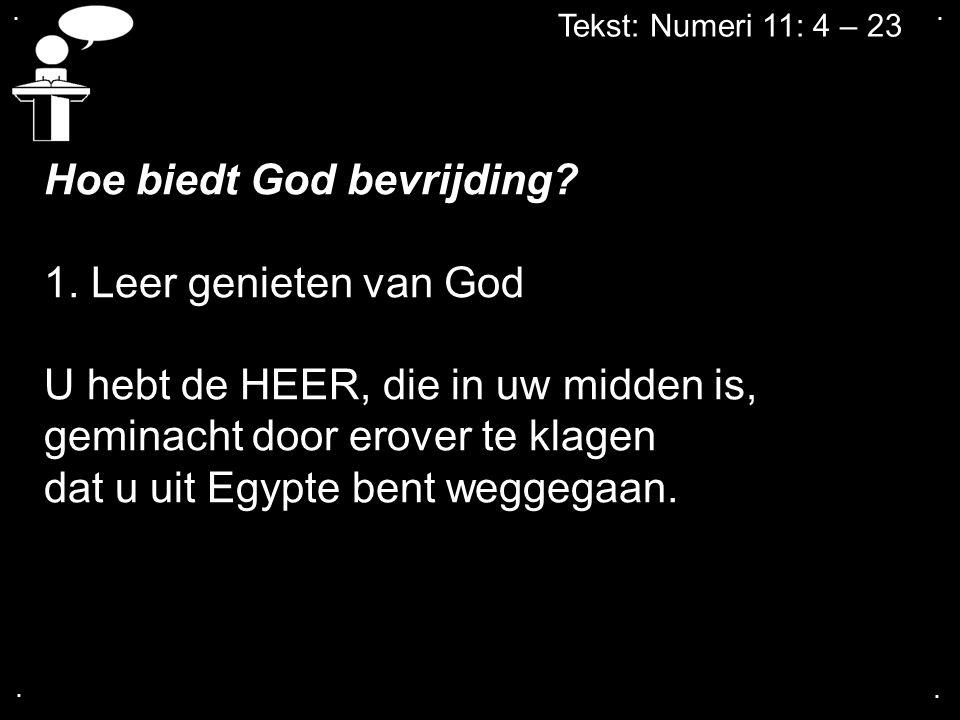 Tekst: Numeri 11: 4 – 23 Hoe biedt God bevrijding? 1. Leer genieten van God U hebt de HEER, die in uw midden is, geminacht door erover te klagen dat u