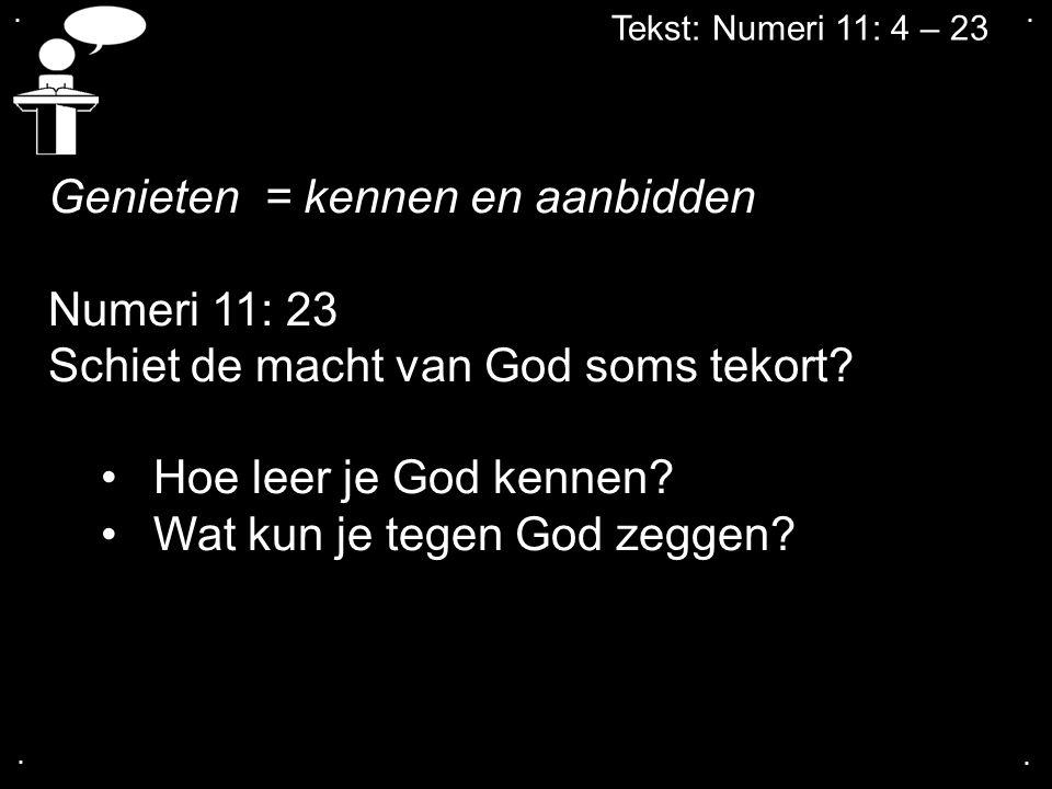 Tekst: Numeri 11: 4 – 23 Genieten = kennen en aanbidden Numeri 11: 23 Schiet de macht van God soms tekort? Hoe leer je God kennen? Wat kun je tegen Go