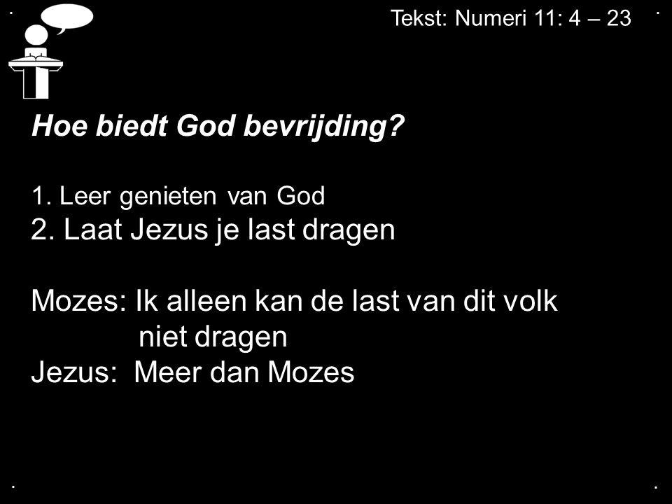 Tekst: Numeri 11: 4 – 23 Hoe biedt God bevrijding? 1. Leer genieten van God 2. Laat Jezus je last dragen Mozes: Ik alleen kan de last van dit volk nie