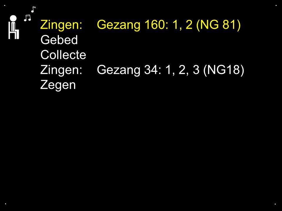 Zingen:Gezang 160: 1, 2 (NG 81) Gebed Collecte Zingen:Gezang 34: 1, 2, 3 (NG18) Zegen....