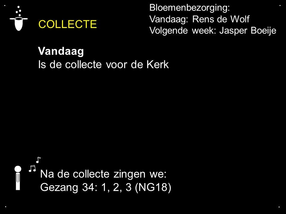 Bloemenbezorging: Vandaag: Rens de Wolf Volgende week: Jasper Boeije Na de collecte zingen we: Gezang 34: 1, 2, 3 (NG18) COLLECTE Vandaag Is de collec