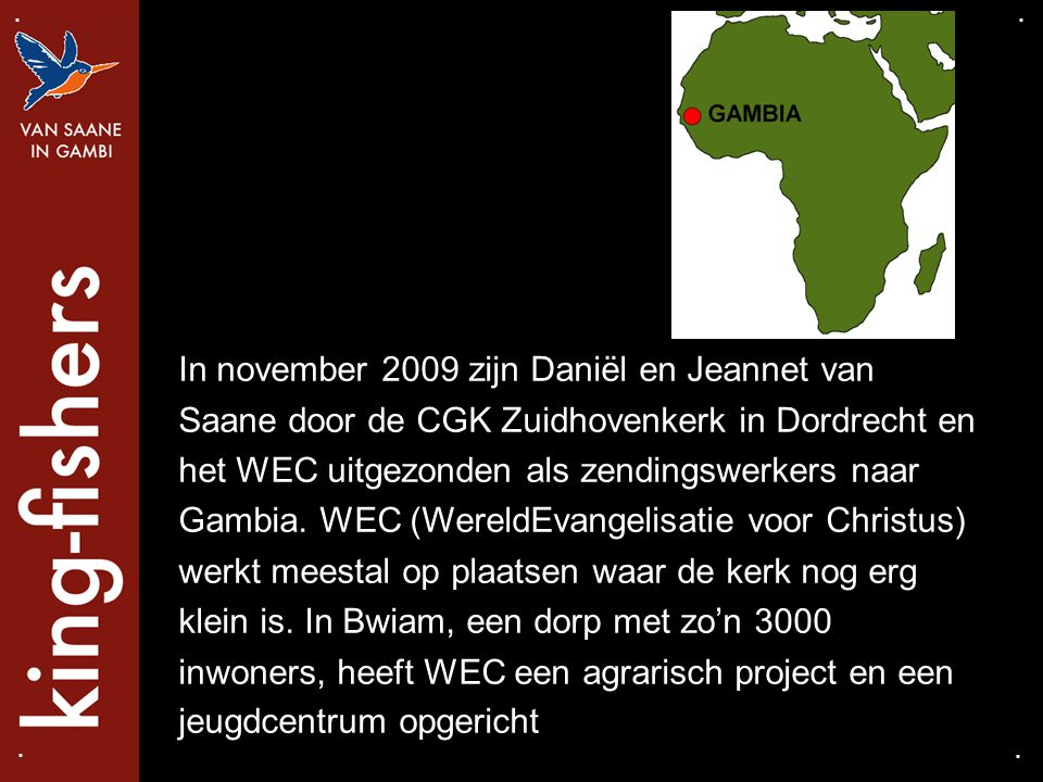 In november 2009 zijn Daniël en Jeannet van Saane door de CGK Zuidhovenkerk in Dordrecht en het WEC uitgezonden als zendingswerkers naar Gambia. WEC (