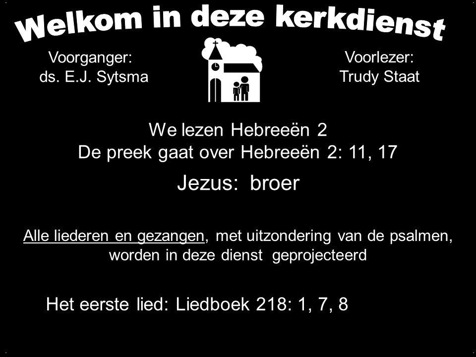 We lezen Hebreeën 2 De preek gaat over Hebreeën 2: 11, 17 Jezus: broer.... Het eerste lied: Liedboek 218: 1, 7, 8 Voorganger: ds. E.J. Sytsma Voorleze