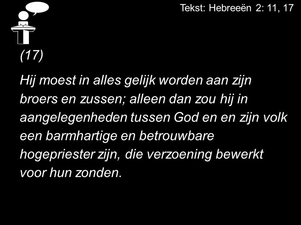 Tekst: Hebreeën 2: 11, 17 (17) Hij moest in alles gelijk worden aan zijn broers en zussen; alleen dan zou hij in aangelegenheden tussen God en en zijn