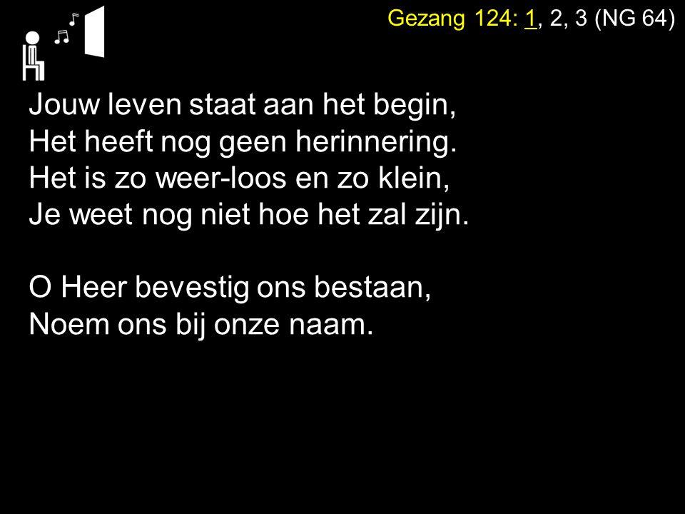 Gezang 124: 1, 2, 3 (NG 64) Jouw leven staat aan het begin, Het heeft nog geen herinnering. Het is zo weer-loos en zo klein, Je weet nog niet hoe het