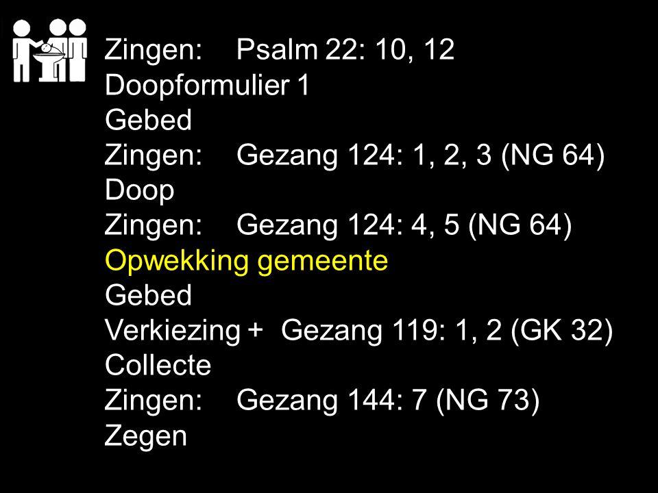 Zingen:Psalm 22: 10, 12 Doopformulier 1 Gebed Zingen:Gezang 124: 1, 2, 3 (NG 64) Doop Zingen: Gezang 124: 4, 5 (NG 64) Opwekking gemeente Gebed Verkie