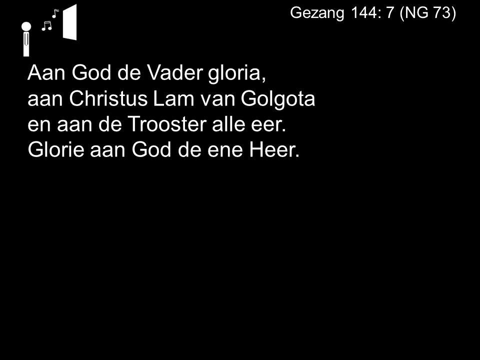 Gezang 144: 7 (NG 73) Aan God de Vader gloria, aan Christus Lam van Golgota en aan de Trooster alle eer. Glorie aan God de ene Heer.