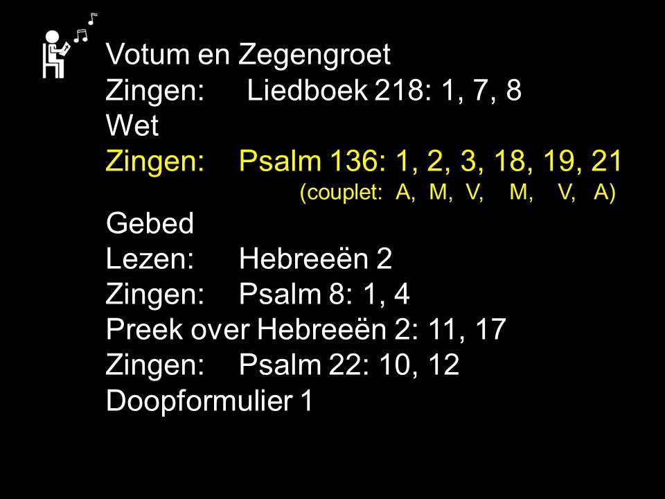 Votum en Zegengroet Zingen: Liedboek 218: 1, 7, 8 Wet Zingen:Psalm 136: 1, 2, 3, 18, 19, 21 (couplet: A, M, V, M, V, A) Gebed Lezen: Hebreeën 2 Zingen