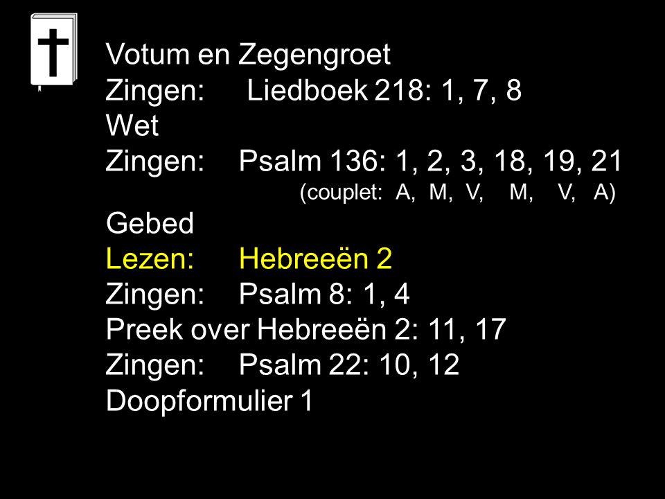 Votum en Zegengroet Zingen: Liedboek 218: 1, 7, 8 Wet Zingen:Psalm 136: 1, 2, 3, 18, 19, 21 (couplet: A, M, V, M, V, A) Gebed Lezen: Hebreeën 2 Zingen:Psalm 8: 1, 4 Preek over Hebreeën 2: 11, 17 Zingen:Psalm 22: 10, 12 Doopformulier 1