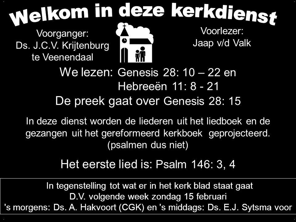 We lezen: Genesis 28: 10 – 22 en Hebreeën 11: 8 - 21 De preek gaat over Genesis 28: 15 Het eerste lied is: Psalm 146: 3, 4 In deze dienst worden de li
