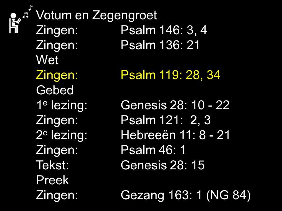Votum en Zegengroet Zingen: Psalm 146: 3, 4 Zingen:Psalm 136: 21 Wet Zingen:Psalm 119: 28, 34 Gebed 1 e lezing: Genesis 28: 10 - 22 Zingen:Psalm 121: