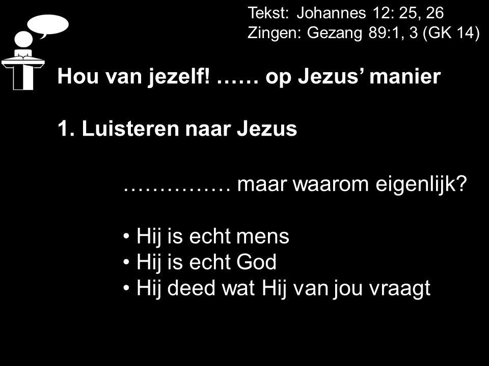 Tekst: Johannes 12: 25, 26 Zingen: Gezang 89:1, 3 (GK 14) Hou van jezelf! …… op Jezus' manier 1. Luisteren naar Jezus …………… maar waarom eigenlijk? Hij