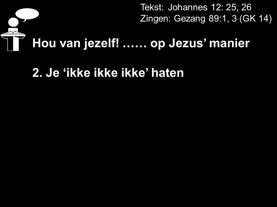 Tekst: Johannes 12: 25, 26 Zingen: Gezang 89:1, 3 (GK 14) Hou van jezelf! …… op Jezus' manier 2. Je 'ikke ikke ikke' haten