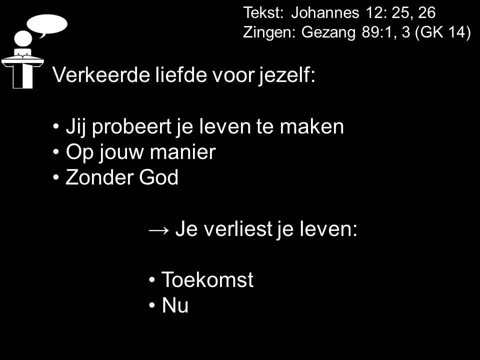 Tekst: Johannes 12: 25, 26 Zingen: Gezang 89:1, 3 (GK 14) Verkeerde liefde voor jezelf: Jij probeert je leven te maken Op jouw manier Zonder God → Je