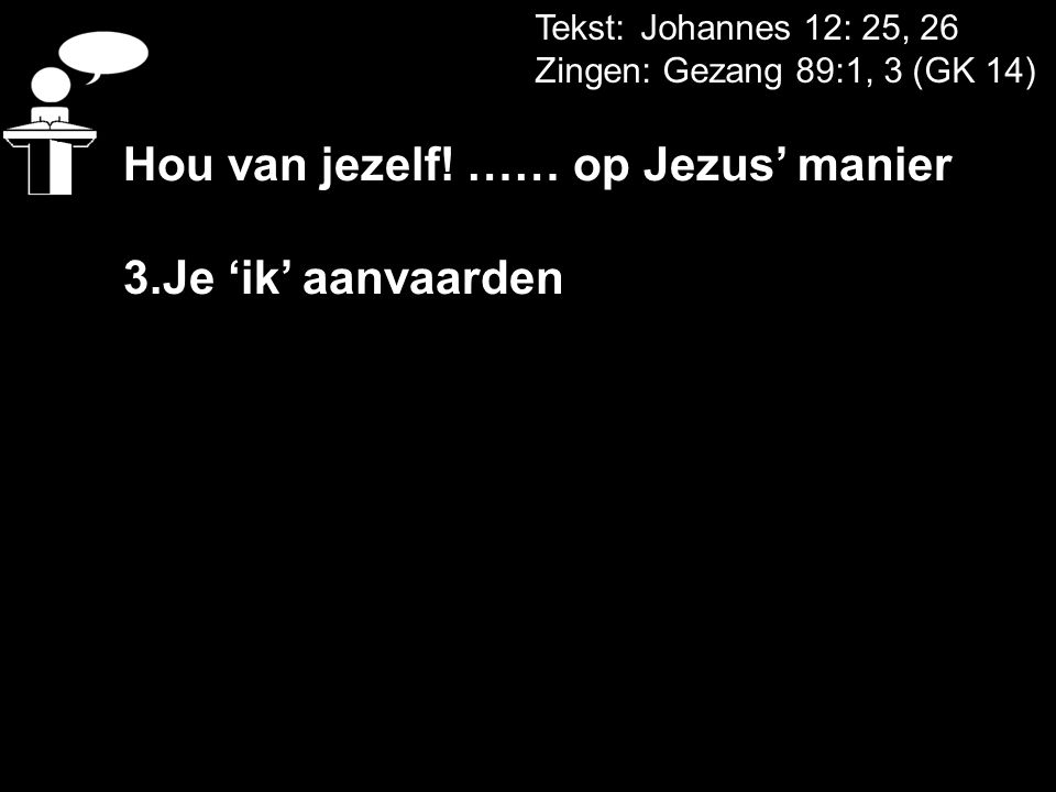 Tekst: Johannes 12: 25, 26 Zingen: Gezang 89:1, 3 (GK 14) Hou van jezelf! …… op Jezus' manier 3.Je 'ik' aanvaarden