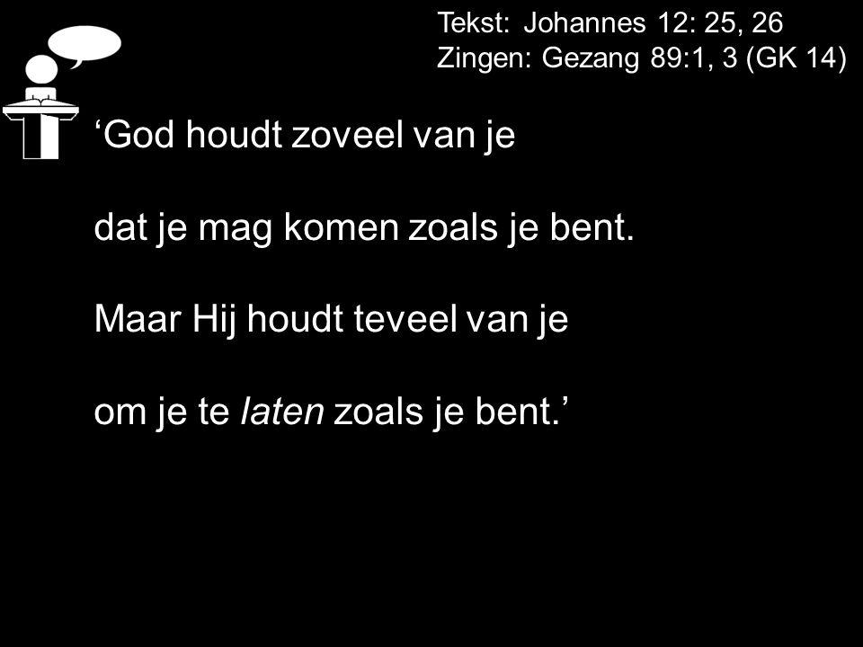 Tekst: Johannes 12: 25, 26 Zingen: Gezang 89:1, 3 (GK 14) 'God houdt zoveel van je dat je mag komen zoals je bent. Maar Hij houdt teveel van je om je