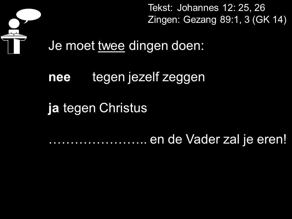 Tekst: Johannes 12: 25, 26 Zingen: Gezang 89:1, 3 (GK 14) Je moet twee dingen doen: nee tegen jezelf zeggen ja tegen Christus ………………….. en de Vader za