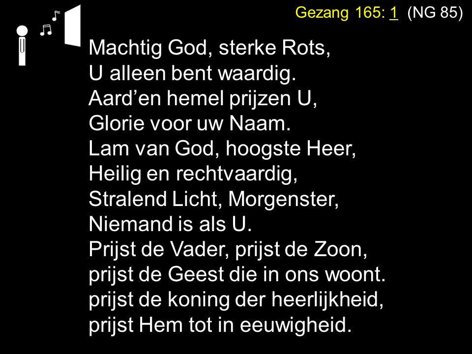 Gezang 165: 1 (NG 85) Machtig God, sterke Rots, U alleen bent waardig. Aard'en hemel prijzen U, Glorie voor uw Naam. Lam van God, hoogste Heer, Heilig