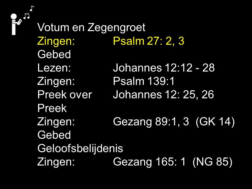 Votum en Zegengroet Zingen:Psalm 27: 2, 3 Gebed Lezen: Johannes 12:12 - 28 Zingen:Psalm 139:1 Preek over Johannes 12: 25, 26 Preek Zingen:Gezang 89:1,