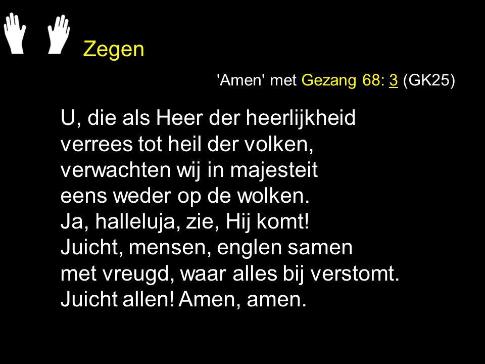 Zegen 'Amen' met Gezang 68: 3 (GK25) U, die als Heer der heerlijkheid verrees tot heil der volken, verwachten wij in majesteit eens weder op de wolken