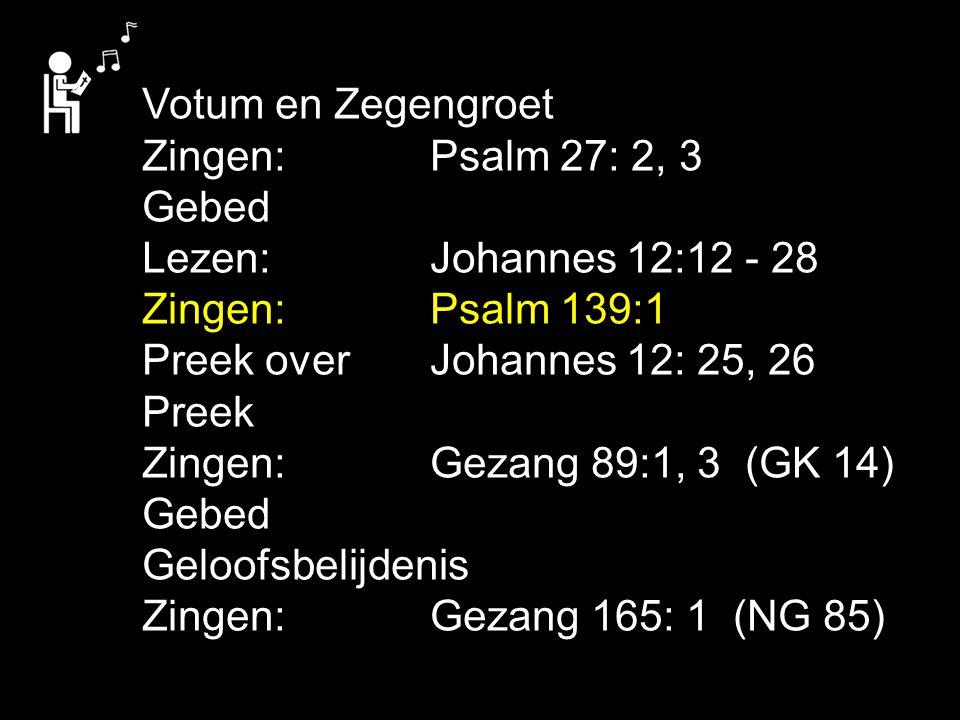 Votum en Zegengroet Zingen:Psalm 27: 2, 3 Gebed Lezen: Johannes 12:12 - 28 Zingen:Psalm 139:1 Preek over Johannes 12: 25, 26 Preek Zingen:Gezang 89:1, 3 (GK 14) Gebed Geloofsbelijdenis Zingen:Gezang 165: 1 (NG 85)