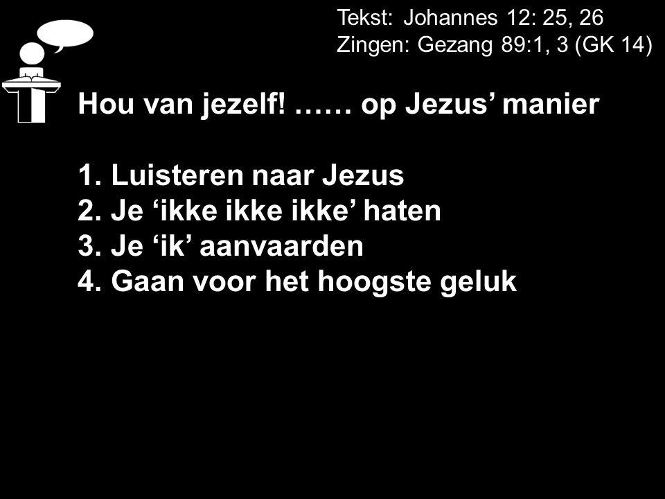 Tekst: Johannes 12: 25, 26 Zingen: Gezang 89:1, 3 (GK 14) Hou van jezelf! …… op Jezus' manier 1. Luisteren naar Jezus 2. Je 'ikke ikke ikke' haten 3.