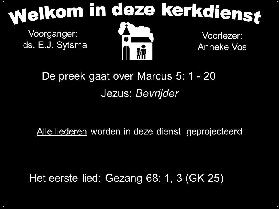 De preek gaat over Marcus 5: 1 - 20 Jezus: Bevrijder.... Alle liederen worden in deze dienst geprojecteerd Het eerste lied: Gezang 68: 1, 3 (GK 25) Vo