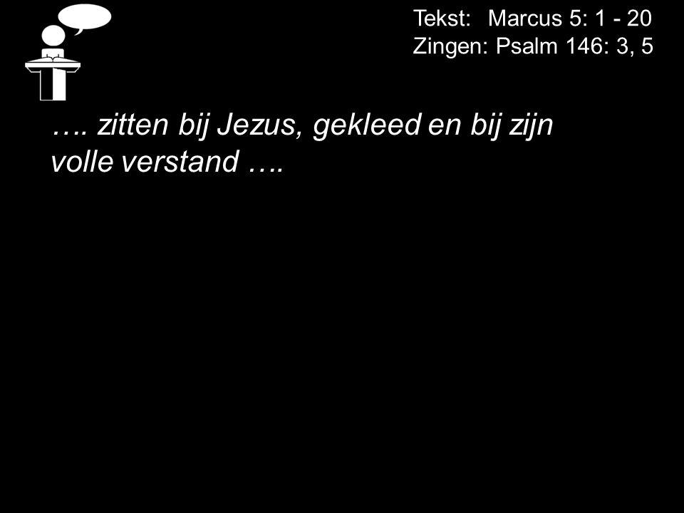 Tekst: Marcus 5: 1 - 20 Zingen: Psalm 146: 3, 5 …. zitten bij Jezus, gekleed en bij zijn volle verstand ….