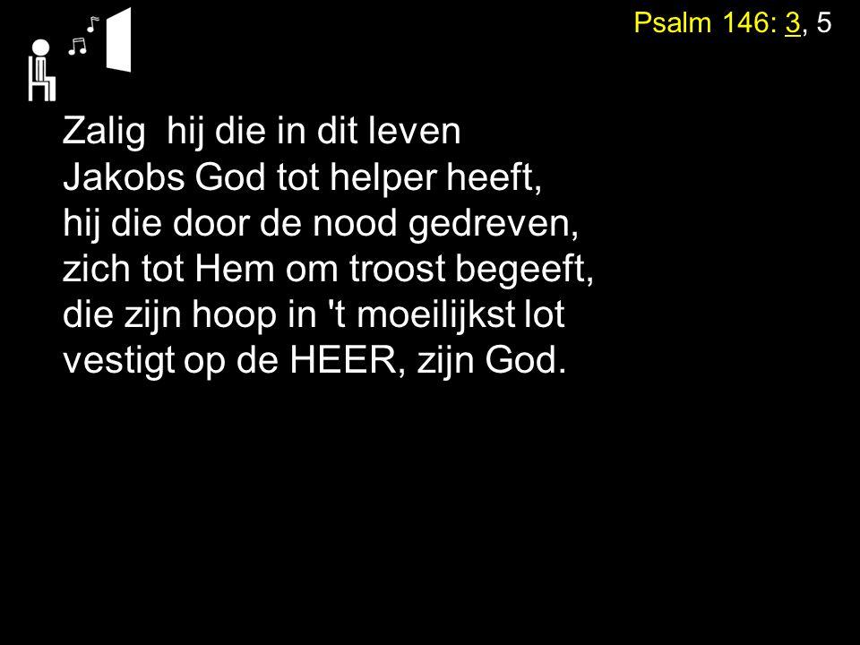 Psalm 146: 3, 5 Zalig hij die in dit leven Jakobs God tot helper heeft, hij die door de nood gedreven, zich tot Hem om troost begeeft, die zijn hoop i